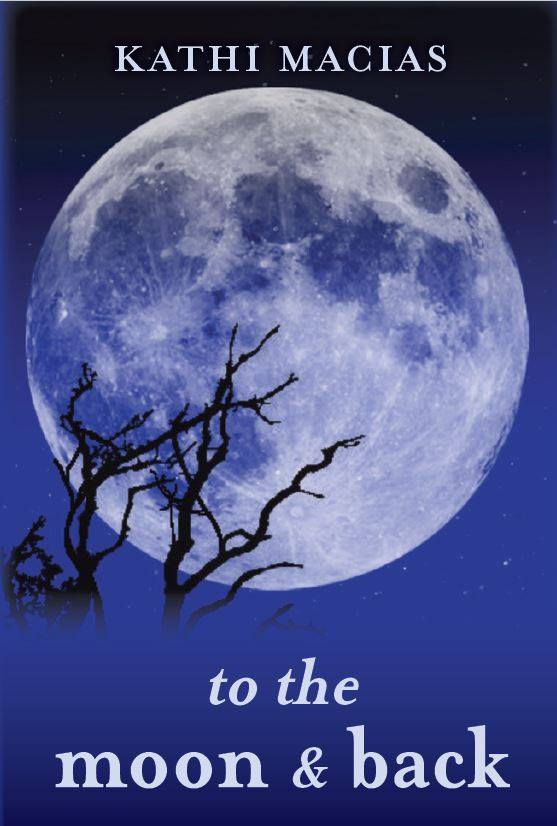 TO THE MOON AND BACK - by Kathi Macias